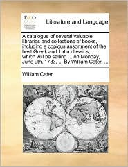 A catalogue of several valuable libraries and collections of books, including a copious assortment of the best Greek and Latin classics, ... which will be selling ... on Monday, June 9th, 1783, ... By William Cater, ... - William Cater