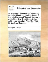 A catalogue of several libraries and parcels of books, including those of the late Reverend Thomas Ashton, ... and of the Rev. T. Liddel, ... to be sold, ... on Monday, Feb. 17, 1783. By Lockyer Davis, ... - Lockyer Davis
