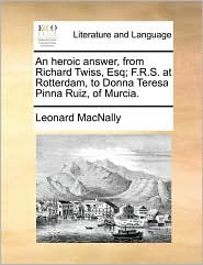 An heroic answer, from Richard Twiss, Esq; F.R.S. at Rotterdam, to Donna Teresa Pinna Ruiz, of Murcia. - Leonard MacNally