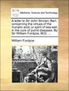 Fordyce, William: A letter to Sir John Sinclair, Bart. concerning the virtues of the muriatic acid, or spirit of sea-salt, in the cure of putrid diseases. By Sir William Fordyce, M.D. ...