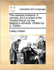 The careless husband. A comedy. As it is acted at the Theatre Royal, by Her Majesty's servants. Written by C. Cibber. - Colley Cibber
