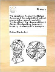 The natural son. A comedy, by Richard Cumberland, Esq. Adapted for theatrical representation, as performed at the Theatres-Royal, Drury-Lane and Covent-Garden. Regulated from the prompt-books, by permission of the managers. ... - Richard Cumberland