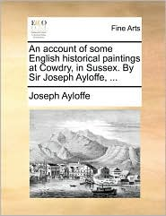 An account of some English historical paintings at Cowdry, in Sussex. By Sir Joseph Ayloffe, ... - Joseph Ayloffe
