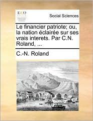 Le financier patriote; ou, la nation clair e sur ses vrais interets. Par C.N. Roland, ... - C.-N. Roland