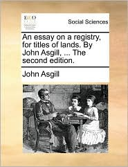 An essay on a registry, for titles of lands. By John Asgill, ... The second edition. - John Asgill