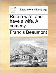 Rule a wife, and have a wife. A comedy. - Francis Beaumont
