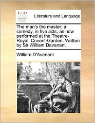 The man's the master; a comedy, in five acts, as now performed at the Theatre-Royal, Covent-Garden. Written by Sir William Davenant. - William D'Avenant