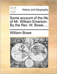 Some account of the life of Mr. William Emerson. By the Rev. W. Bowe, ... - William Bowe