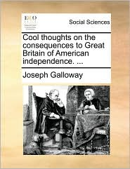 Cool thoughts on the consequences to Great Britain of American independence. ... - Joseph Galloway
