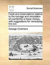 Facts and Observations Relative to the Coinage and Circulation of Counterfeit or Base Money; With Suggestions for Remedying the Ev - Chalmers, George