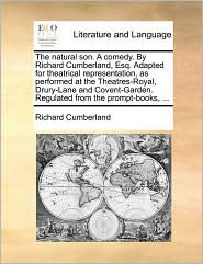 The natural son. A comedy. By Richard Cumberland, Esq. Adapted for theatrical representation, as performed at the Theatres-Royal, Drury-Lane and Covent-Garden. Regulated from the prompt-books, ... - Richard Cumberland