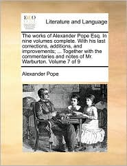 The works of Alexander Pope Esq. In nine volumes complete. With his last corrections, additions, and improvements; ... Together with the commentaries and notes of Mr. Warburton. Volume 7 of 9 - Alexander Pope