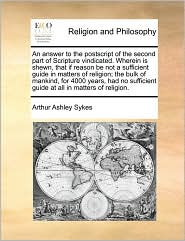 An answer to the postscript of the second part of Scripture vindicated. Wherein is shewn, that if reason be not a sufficient guide in matters of religion; the bulk of mankind, for 4000 years, had no sufficient guide at all in matters of religion. - Arthur Ashley Sykes