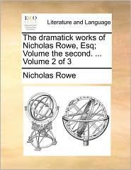 The dramatick works of Nicholas Rowe, Esq; Volume the second. ... Volume 2 of 3 - Nicholas Rowe