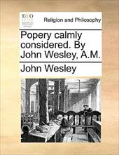 Popery Calmly Considered. by John Wesley, A.M. - Wesley, John