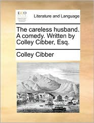 The careless husband. A comedy. Written by Colley Cibber, Esq. - Colley Cibber