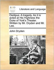 Oedipus. A tragedy. As it is acted at His Highness the Duke of York's Theater. Written by Mr. Dryden and Mr. Lee. - John Dryden