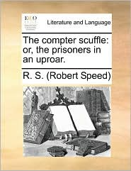 The compter scuffle: or, the prisoners in an uproar. - R. S. (Robert Speed)