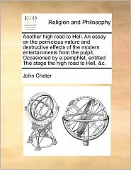 Another high road to Hell. An essay on the pernicious nature and destructive effects of the modern entertainments from the pulpit. Occasioned by a pamphlet, entitled The stage the high road to Hell, & c. - John Chater