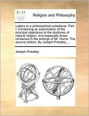 Letters to a philosophical unbeliever. Part I. Containing an examination of the principal objections to the doctrines of natural religion, and especially those contained in the writings of Mr. Hume. The second edition. By Joseph Priestley, ... - Joseph Priestley