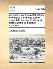 An essay towards establishing the melody and measure of speech to be expressed and perpetuated by peculiar symbols. - Joshua Steele