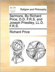 Sermons. By Richard Price, D.D. F.R.S. and Joseph Priestley, LL.D. F.R.S. - Richard Price