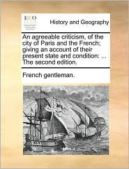 An agreeable criticism, of the city of Paris and the French; giving an account of their present state and condition: ... The second edition. - French gentleman.
