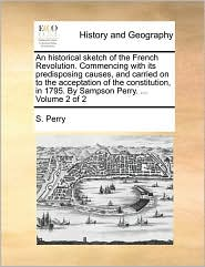 An historical sketch of the French Revolution. Commencing with its predisposing causes, and carried on to the acceptation of the constitution, in 1795. By Sampson Perry. ... Volume 2 of 2 - S. Perry