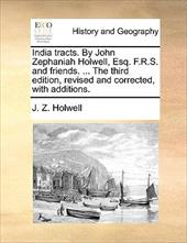 India Tracts. by John Zephaniah Holwell, Esq. F.R.S. and Friends. ... the Third Edition, Revised and Corrected, with Additions. - Holwell, J. Z.