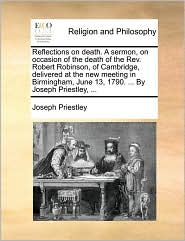 Reflections on death. A sermon, on occasion of the death of the Rev. Robert Robinson, of Cambridge, delivered at the new meeting in Birmingham, June 13, 1790. . By Joseph Priestley, . - Joseph Priestley