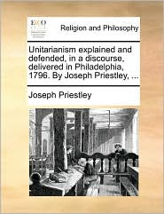 Unitarianism explained and defended, in a discourse, delivered in Philadelphia, 1796. By Joseph Priestley, ...