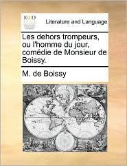 Les Dehors Trompeurs, Ou L'Homme Du Jour, Comdie de Monsieur de Boissy.