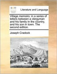 Village memoirs: in a series of letters between a clergyman and his family in the country, and his son in town. The second edition. - Joseph Cradock