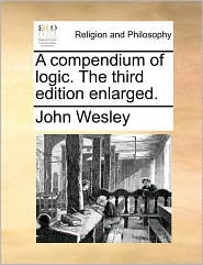 A compendium of logic. The third edition enlarged. - John Wesley