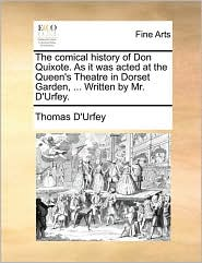 The comical history of Don Quixote. As it was acted at the Queen's Theatre in Dorset Garden, ... Written by Mr. D'Urfey. - Thomas D'Urfey