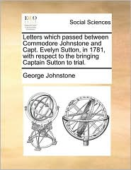 Letters Which Passed Between Commodore Johnstone and Capt. Evelyn Sutton, in 1781, with Respect to the Bringing Captain Sutton to Trial.