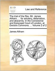 The trial of the Rev. Mr. James Altham, ... for adultery, defamation, and obscenity. In the Consistorial and Episcopal Court of London, at Doctors Commons. ... Volume 2 of 2 - James Altham