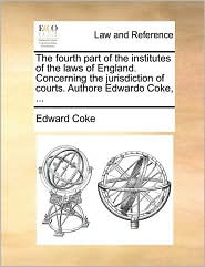 The fourth part of the institutes of the laws of England. Concerning the jurisdiction of courts. Authore Edwardo Coke, ... - Edward Coke