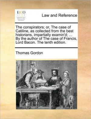The conspirators; or, The case of Catiline, as collected from the best historians, impartially examin'd; . By the author of The case of Francis, Lord Bacon. The tenth edition. - Thomas Gordon