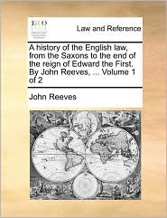 A history of the English law, from the Saxons to the end of the reign of Edward the First. By John Reeves, ... Volume 1 of 2 - John Reeves