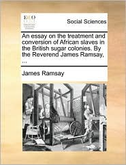An Essay on the Treatment and Conversion of African Slaves in the British Sugar Colonies. by the Reverend James Ramsay, ...