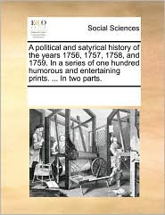 A political and satyrical history of the years 1756, 1757, 1758, and 1759. In a series of one hundred humorous and entertaining prints. ... In two parts. - See Notes Multiple Contributors