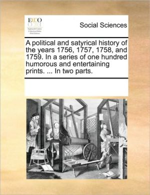 A political and satyrical history of the years 1756, 1757, 1758, and 1759. In a series of one hundred humorous and entertaining prints. . In two parts. - See Notes Multiple Contributors