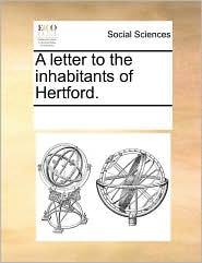 A letter to the inhabitants of Hertford. - See Notes Multiple Contributors