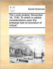 The Lords protest, November 18, 1740. To which is added, considerations upon the embargo laid on provision of victual. - See Notes Multiple Contributors