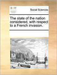 The state of the nation considered, with respect to a French invasion. - See Notes Multiple Contributors