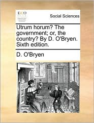 Utrum horum? The government; or, the country? By D. O'Bryen. Sixth edition. - D. O'Bryen