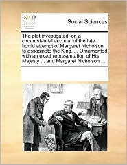 The plot investigated; or, a circumstantial account of the late horrid attempt of Margaret Nicholson to assasinate the King. ... Ornamented with an exact representation of His Majesty ... and Margaret Nicholson ... - See Notes Multiple Contributors