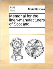 Memorial for the linen-manufacturers of Scotland. - See Notes Multiple Contributors