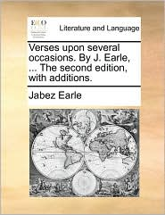 Verses upon several occasions. By J. Earle, ... The second edition, with additions. - Jabez Earle